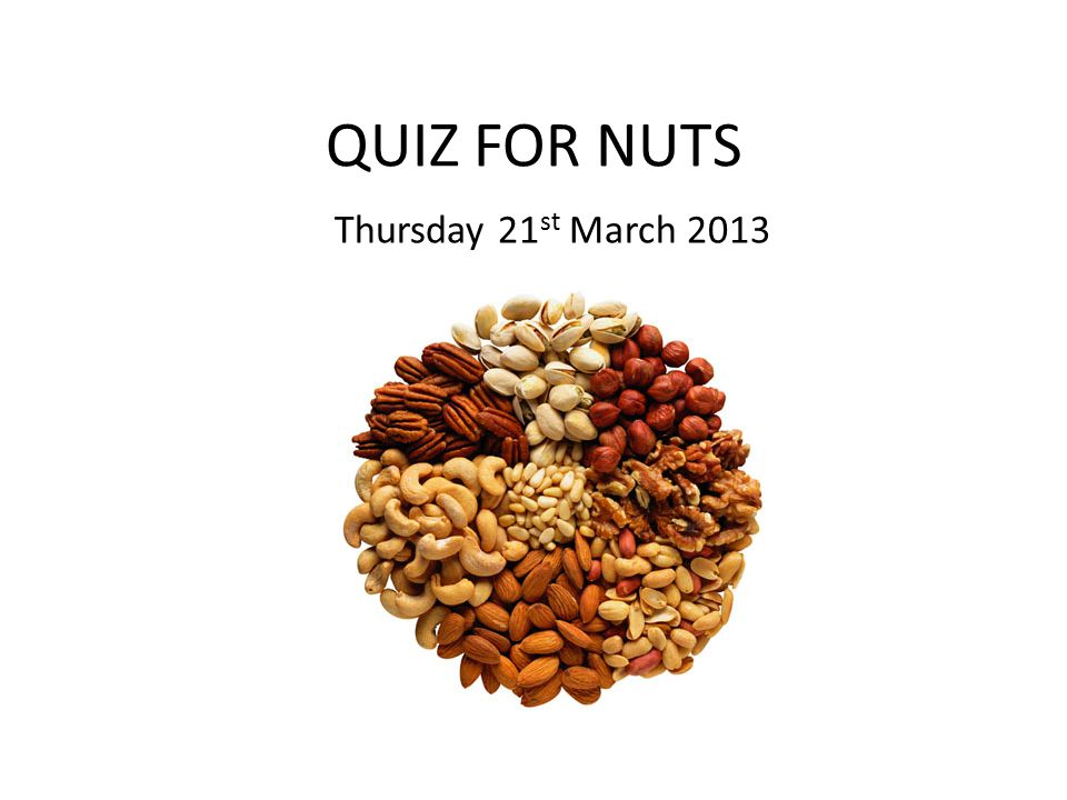 QUIZ FOR NUTS Thursday 21 st March 2013