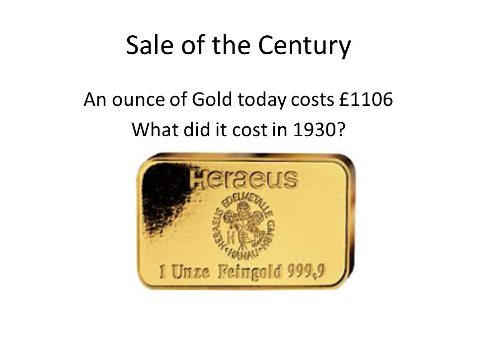 Sale of the Century An ounce of Gold today costs £1106 What did it cost in 1930