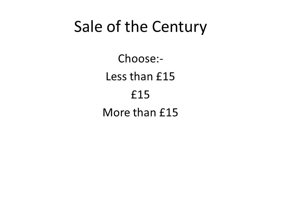 Sale of the Century Choose:- Less than £15 £15 More than £15