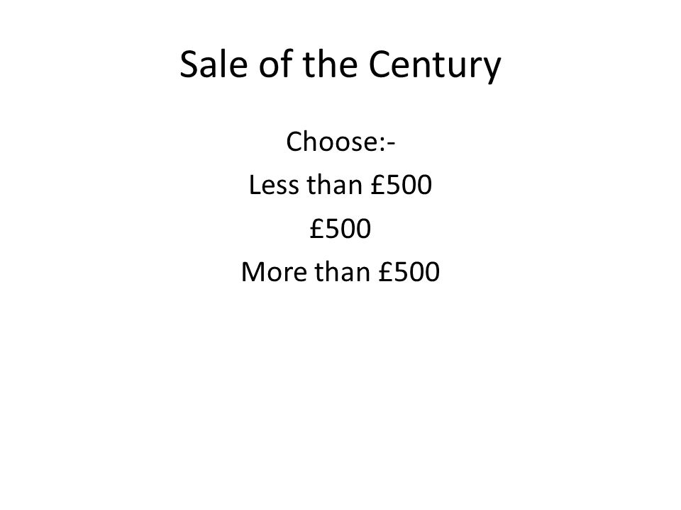 Sale of the Century Choose:- Less than £500 £500 More than £500