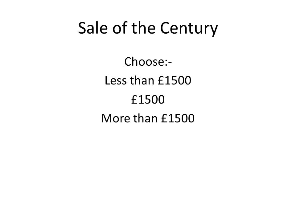 Sale of the Century Choose:- Less than £1500 £1500 More than £1500