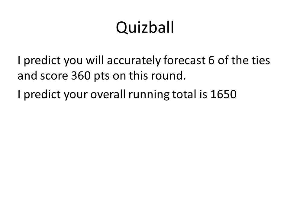 Quizball I predict you will accurately forecast 6 of the ties and score 360 pts on this round.