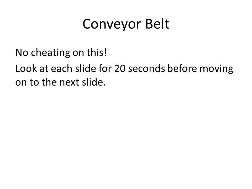 Conveyor Belt No cheating on this.