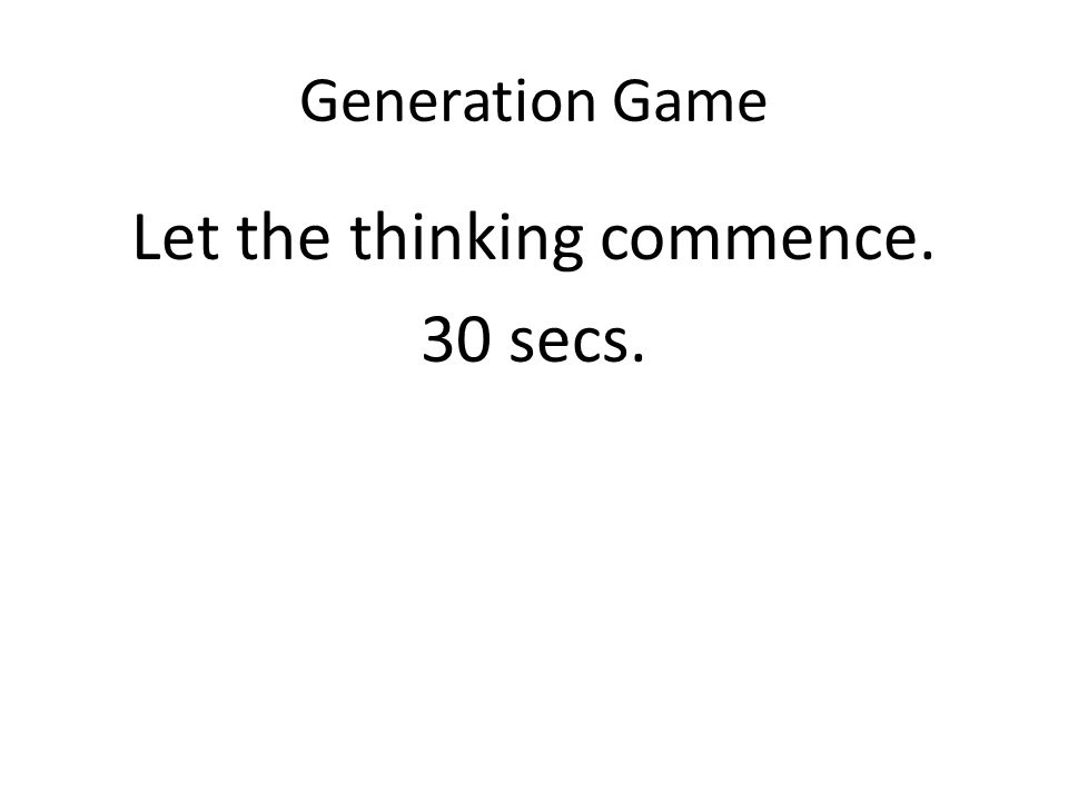 Generation Game Let the thinking commence. 30 secs.