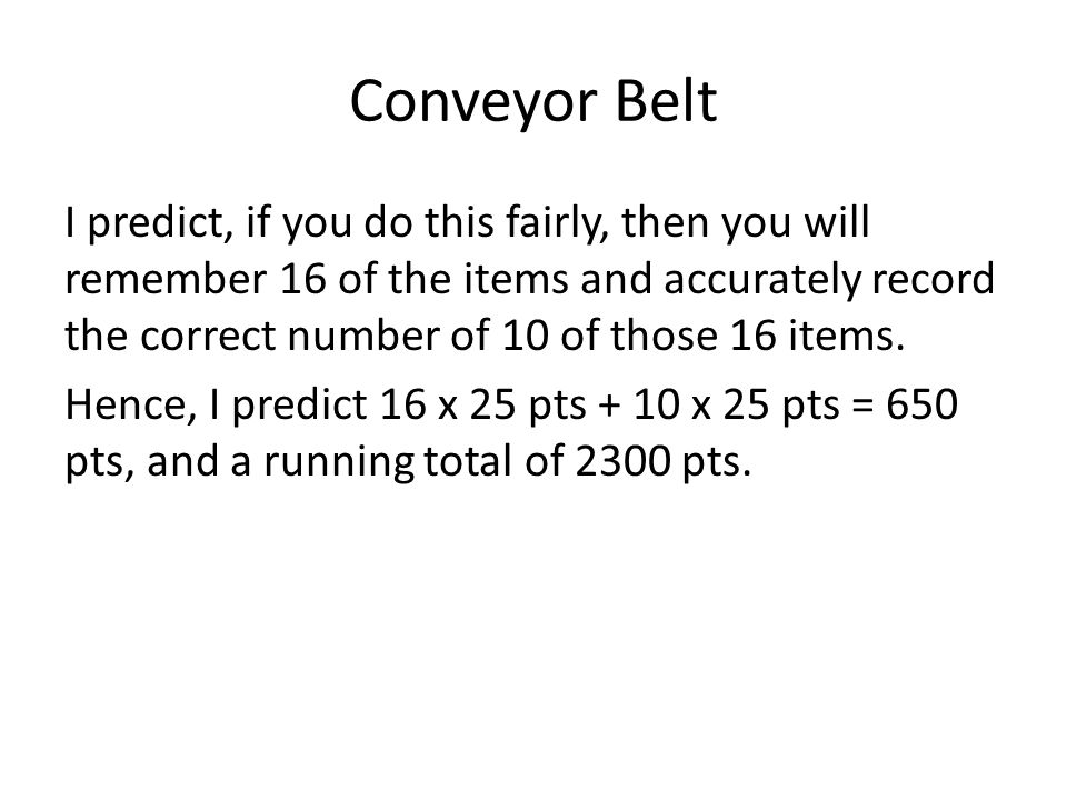 Conveyor Belt I predict, if you do this fairly, then you will remember 16 of the items and accurately record the correct number of 10 of those 16 items.