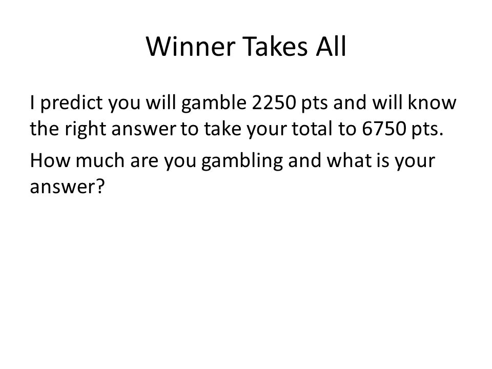Winner Takes All I predict you will gamble 2250 pts and will know the right answer to take your total to 6750 pts.