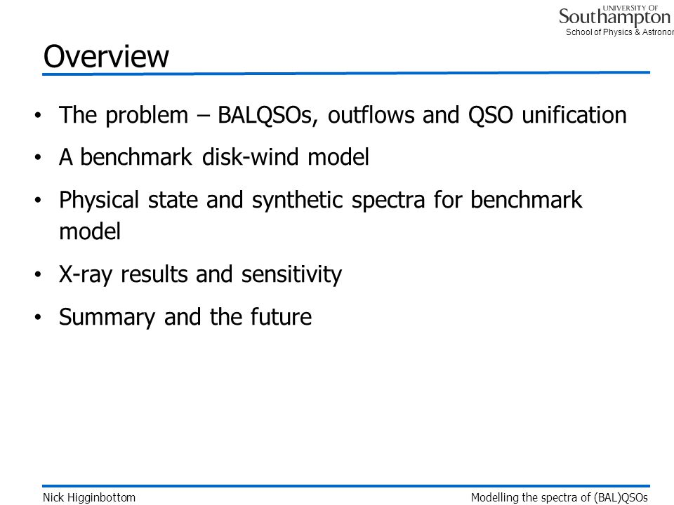 School of Physics & Astronomy Overview The problem – BALQSOs, outflows and QSO unification A benchmark disk-wind model Physical state and synthetic spectra for benchmark model X-ray results and sensitivity Summary and the future Nick Higginbottom Modelling the spectra of (BAL)QSOs
