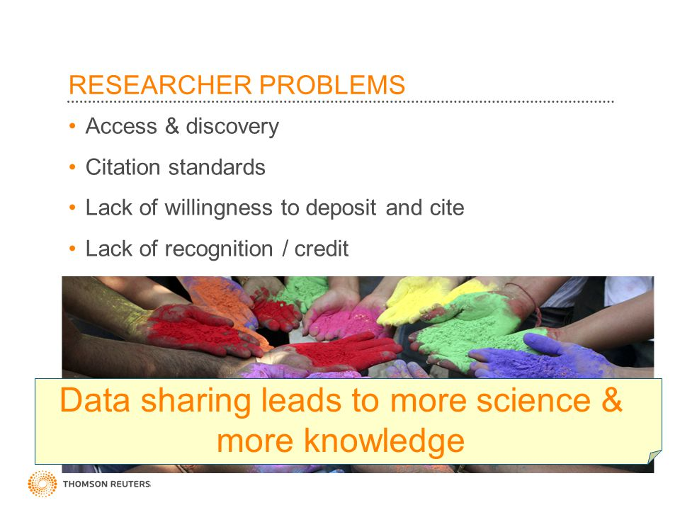 ©2010 Thomson Reuters RESEARCHER PROBLEMS Access & discovery Citation standards Lack of willingness to deposit and cite Lack of recognition / credit Data sharing leads to more science & more knowledge
