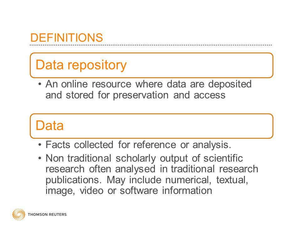 ©2010 Thomson Reuters DEFINITIONS Data repository An online resource where data are deposited and stored for preservation and access Data Facts collected for reference or analysis.