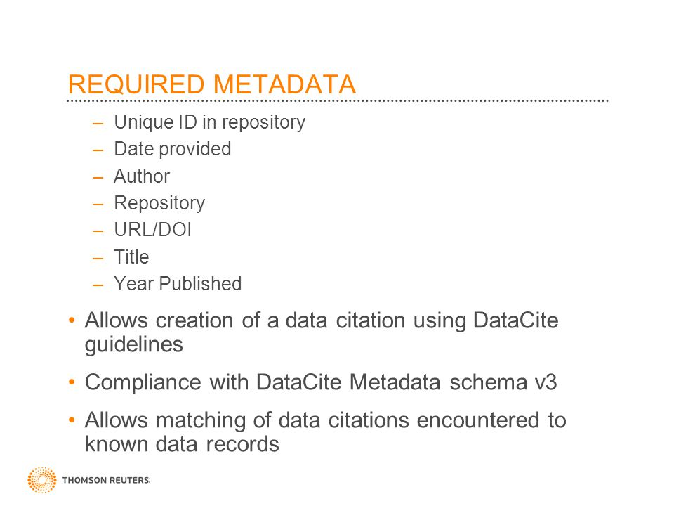 ©2010 Thomson Reuters REQUIRED METADATA –Unique ID in repository –Date provided –Author –Repository –URL/DOI –Title –Year Published Allows creation of a data citation using DataCite guidelines Compliance with DataCite Metadata schema v3 Allows matching of data citations encountered to known data records