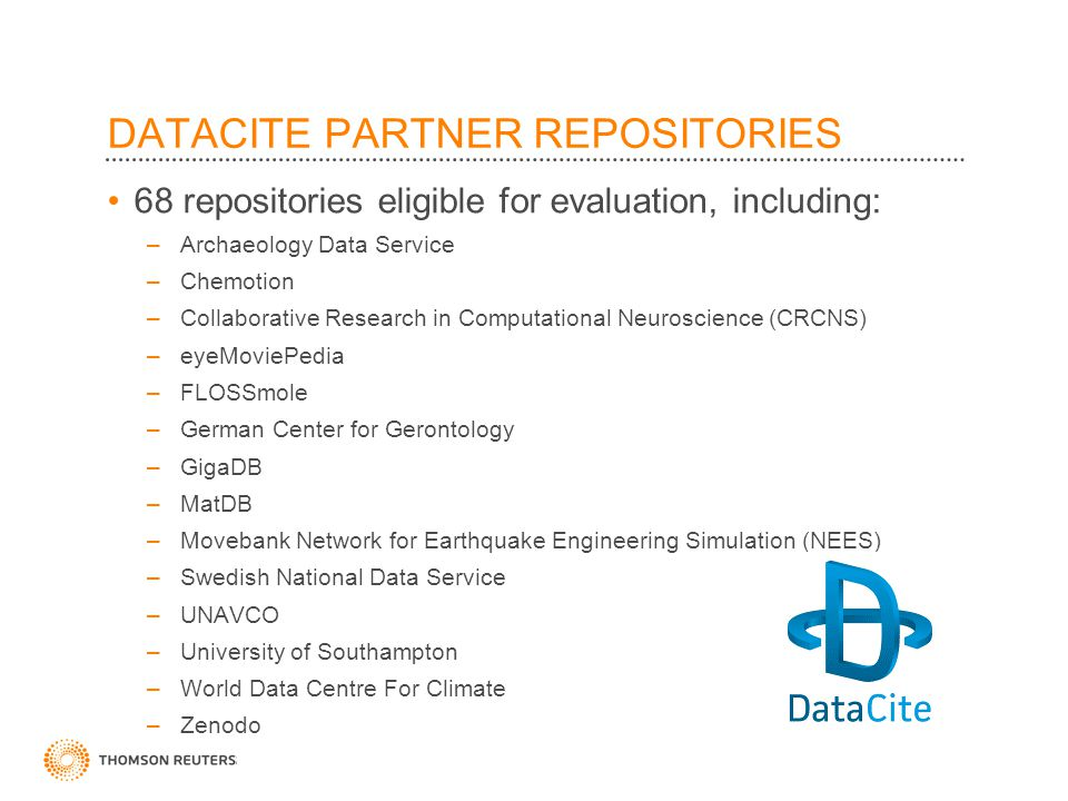 ©2010 Thomson Reuters DATACITE PARTNER REPOSITORIES 68 repositories eligible for evaluation, including: –Archaeology Data Service –Chemotion –Collaborative Research in Computational Neuroscience (CRCNS) –eyeMoviePedia –FLOSSmole –German Center for Gerontology –GigaDB –MatDB –Movebank Network for Earthquake Engineering Simulation (NEES) –Swedish National Data Service –UNAVCO –University of Southampton –World Data Centre For Climate –Zenodo