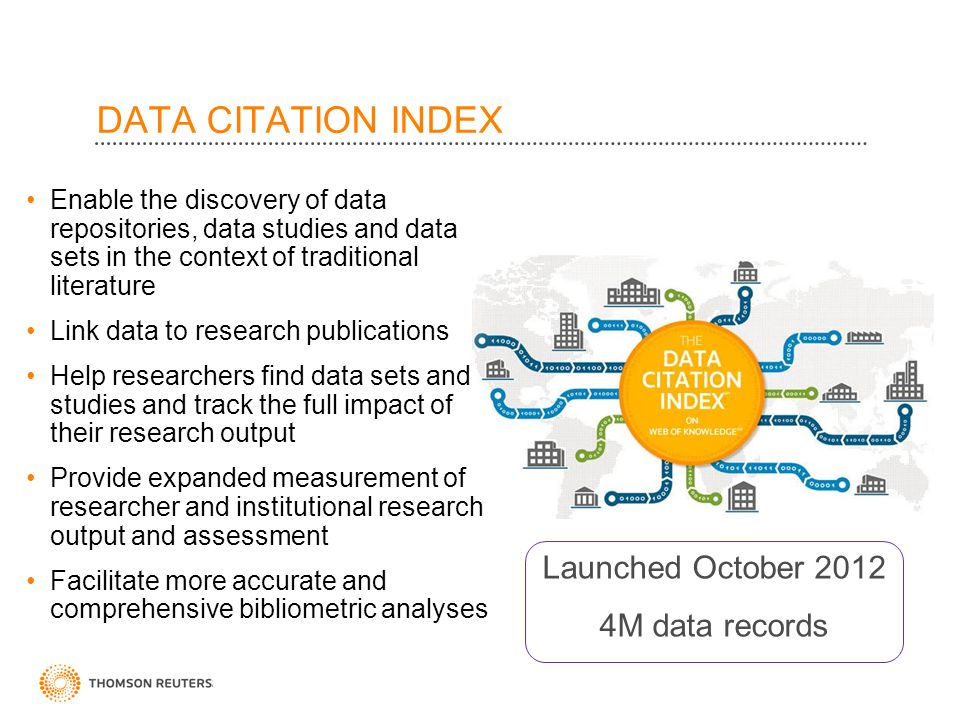 ©2010 Thomson Reuters DATA CITATION INDEX Launched October 2012 4M data records Enable the discovery of data repositories, data studies and data sets in the context of traditional literature Link data to research publications Help researchers find data sets and studies and track the full impact of their research output Provide expanded measurement of researcher and institutional research output and assessment Facilitate more accurate and comprehensive bibliometric analyses