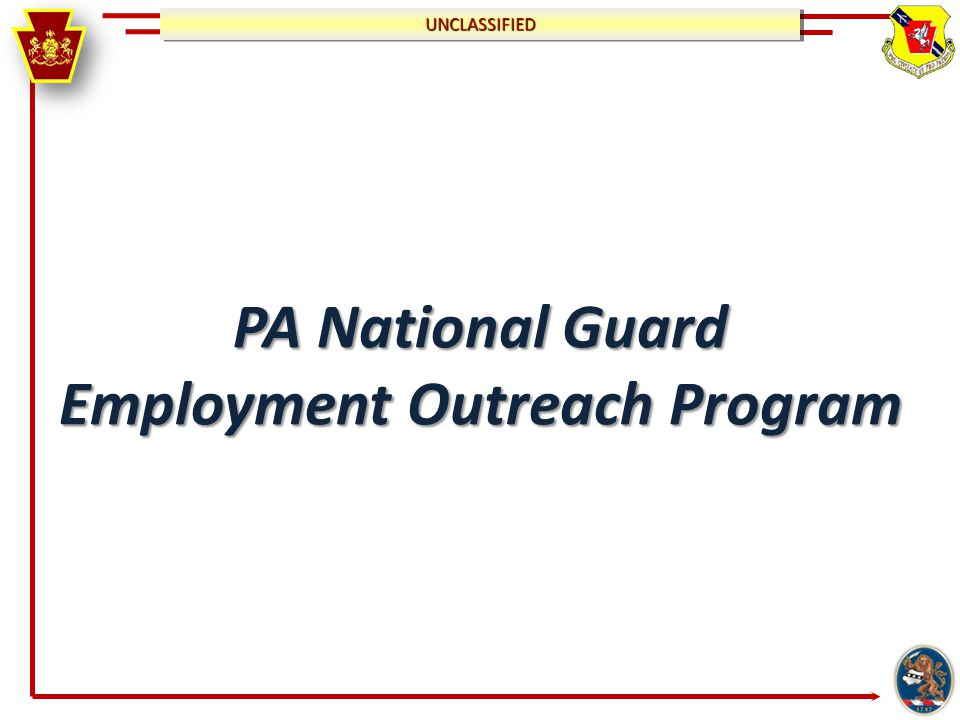 UNCLASSIFIEDUNCLASSIFIED Mission To assist members of the Pennsylvania National Guard and their immediate Family in finding meaningful, permanent employment in the civilian workforce through outreach and networking