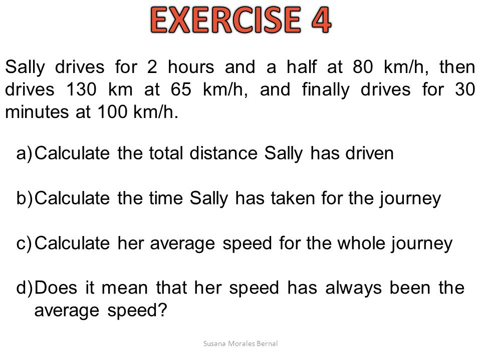 Sally drives for 2 hours and a half at 80 km/h, then drives 130 km at 65 km/h, and finally drives for 30 minutes at 100 km/h.