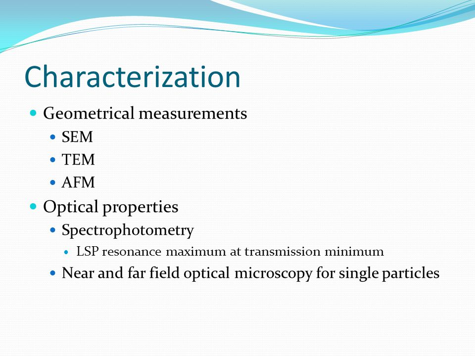 Characterization Geometrical measurements SEM TEM AFM Optical properties Spectrophotometry LSP resonance maximum at transmission minimum Near and far field optical microscopy for single particles