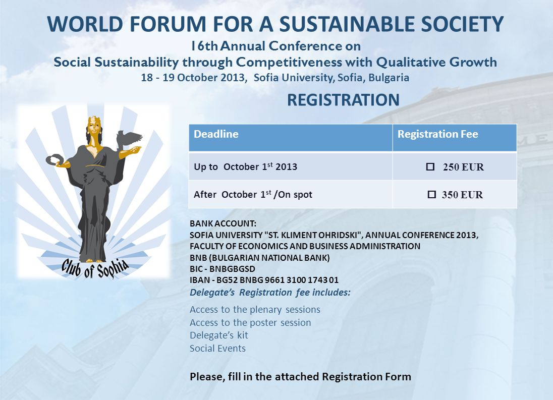 WORLD FORUM FOR A SUSTAINABLE SOCIETY 16th Annual Conference on Social Sustainability through Competitiveness with Qualitative Growth 18 - 19 October 2013, Sofia University, Sofia, Bulgaria REGISTRATION DeadlineRegistration Fee Up to October 1 st 2013  250 EUR After October 1 st /On spot  350 EUR BANK ACCOUNT: SOFIA UNIVERSITY ST.