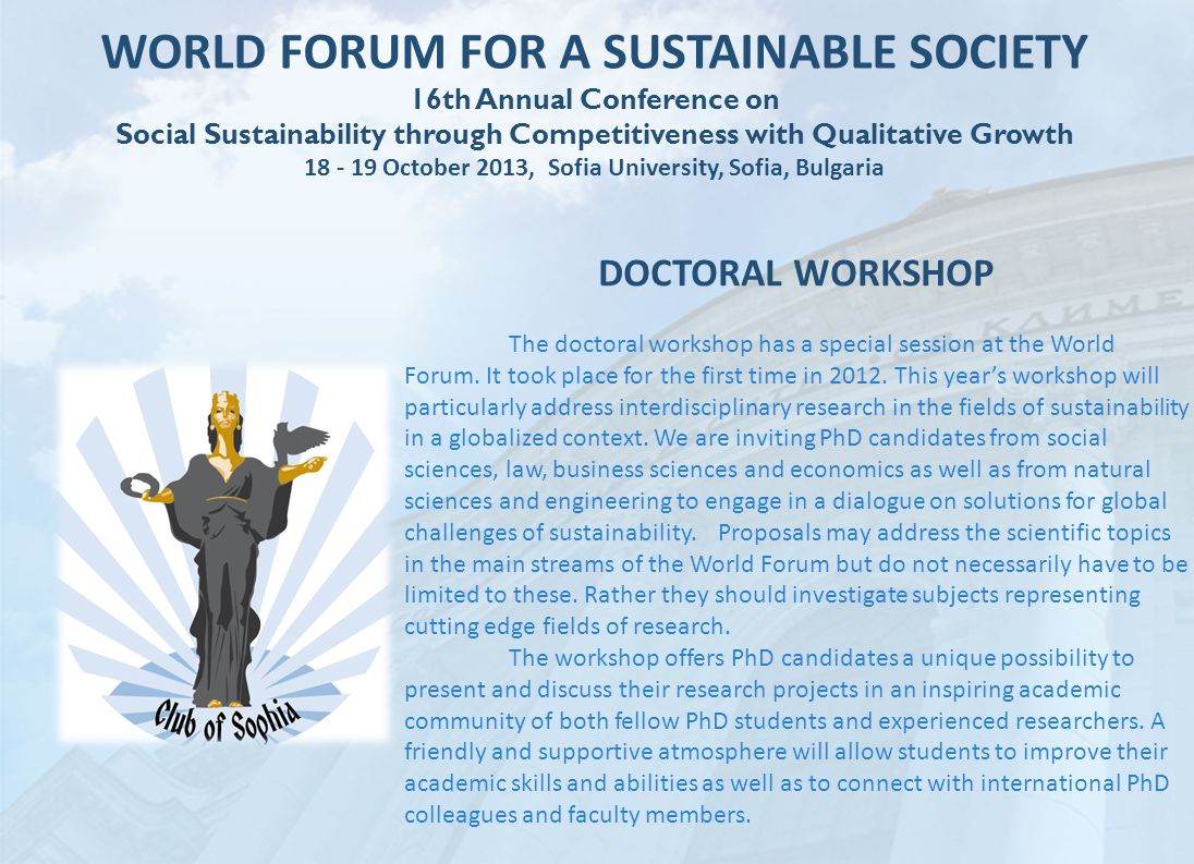 WORLD FORUM FOR A SUSTAINABLE SOCIETY 16th Annual Conference on Social Sustainability through Competitiveness with Qualitative Growth 18 - 19 October 2013, Sofia University, Sofia, Bulgaria DOCTORAL WORKSHOP The doctoral workshop has a special session at the World Forum.