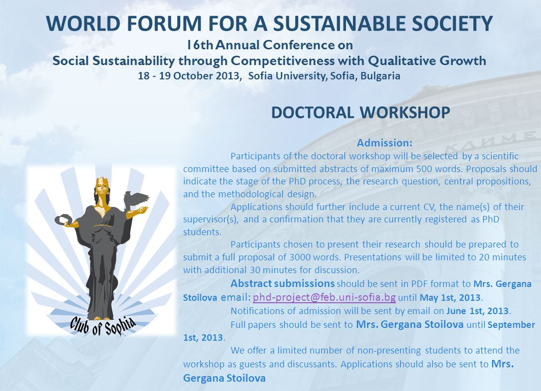 WORLD FORUM FOR A SUSTAINABLE SOCIETY 16th Annual Conference on Social Sustainability through Competitiveness with Qualitative Growth 18 - 19 October 2013, Sofia University, Sofia, Bulgaria DOCTORAL WORKSHOP Admission: Participants of the doctoral workshop will be selected by a scientific committee based on submitted abstracts of maximum 500 words.
