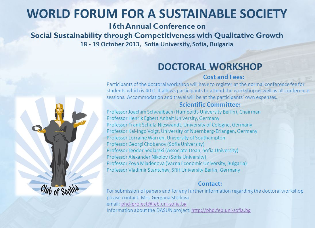 WORLD FORUM FOR A SUSTAINABLE SOCIETY 16th Annual Conference on Social Sustainability through Competitiveness with Qualitative Growth 18 - 19 October 2013, Sofia University, Sofia, Bulgaria DOCTORAL WORKSHOP Cost and Fees: Participants of the doctoral workshop will have to register at the normal conference fee for students which is 40 €.