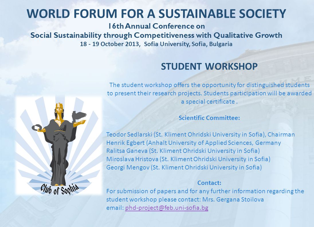 WORLD FORUM FOR A SUSTAINABLE SOCIETY 16th Annual Conference on Social Sustainability through Competitiveness with Qualitative Growth 18 - 19 October 2013, Sofia University, Sofia, Bulgaria STUDENT WORKSHOP The student workshop offers the opportunity for distinguished students to present their research projects.