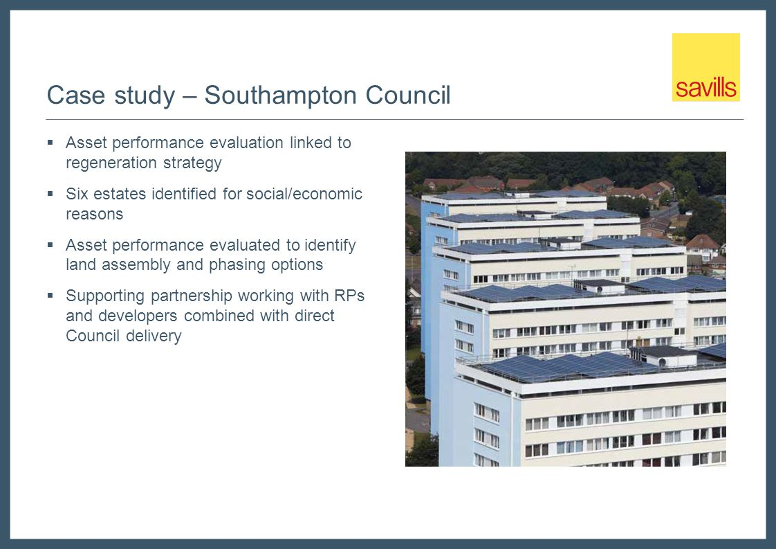 Case study – Southampton Council  Asset performance evaluation linked to regeneration strategy  Six estates identified for social/economic reasons  Asset performance evaluated to identify land assembly and phasing options  Supporting partnership working with RPs and developers combined with direct Council delivery