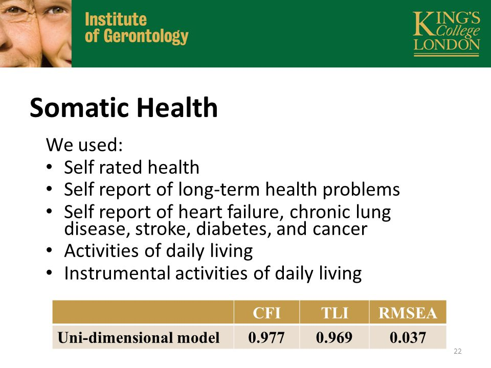Somatic Health We used: Self rated health Self report of long-term health problems Self report of heart failure, chronic lung disease, stroke, diabetes, and cancer Activities of daily living Instrumental activities of daily living CFITLIRMSEA Uni-dimensional model0.9770.9690.037 22