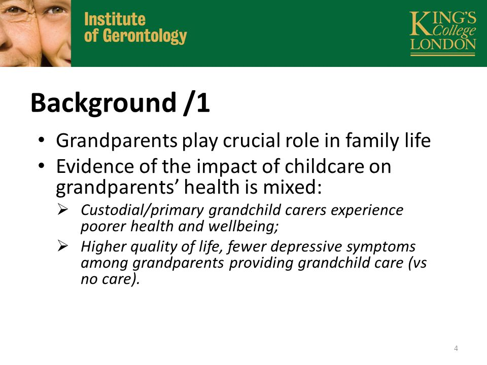 Background /2 Most studies are cross-sectional and samples consist mostly of US grandparents; Focus on primary and custodial care; Few studies have studied the link between grandchild care and grandparents' health using a cumulative advantage/disadvantage framework.