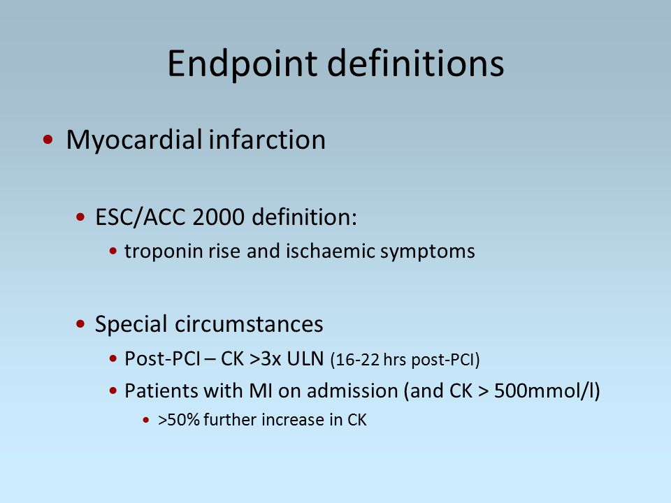 Endpoint definitions Myocardial infarction ESC/ACC 2000 definition: troponin rise and ischaemic symptoms Special circumstances Post-PCI – CK >3x ULN (16-22 hrs post-PCI) Patients with MI on admission (and CK > 500mmol/l) >50% further increase in CK