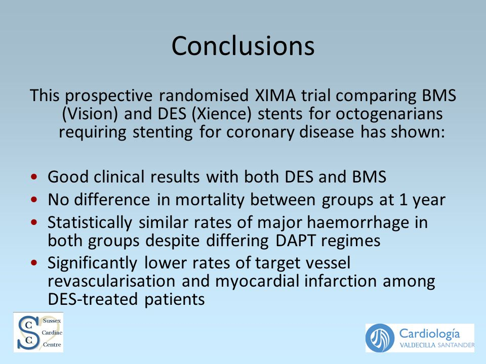 Conclusions This prospective randomised XIMA trial comparing BMS (Vision) and DES (Xience) stents for octogenarians requiring stenting for coronary disease has shown: Good clinical results with both DES and BMS No difference in mortality between groups at 1 year Statistically similar rates of major haemorrhage in both groups despite differing DAPT regimes Significantly lower rates of target vessel revascularisation and myocardial infarction among DES-treated patients