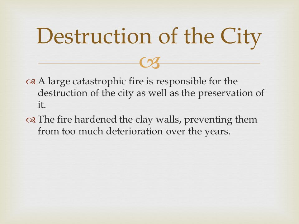   A large catastrophic fire is responsible for the destruction of the city as well as the preservation of it.  The fire hardened the clay walls, pr