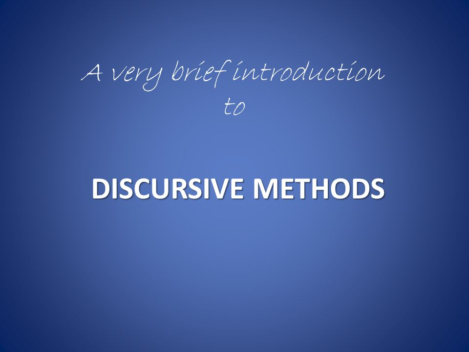 DISCURSIVE METHODS A very brief introduction to