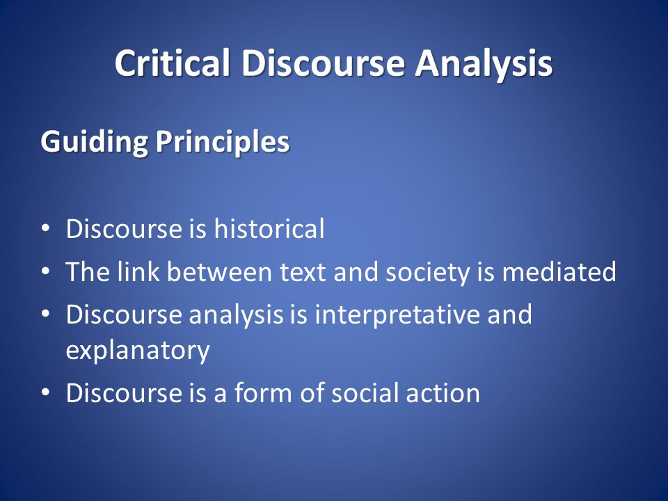 Critical Discourse Analysis Guiding Principles Discourse is historical The link between text and society is mediated Discourse analysis is interpretative and explanatory Discourse is a form of social action