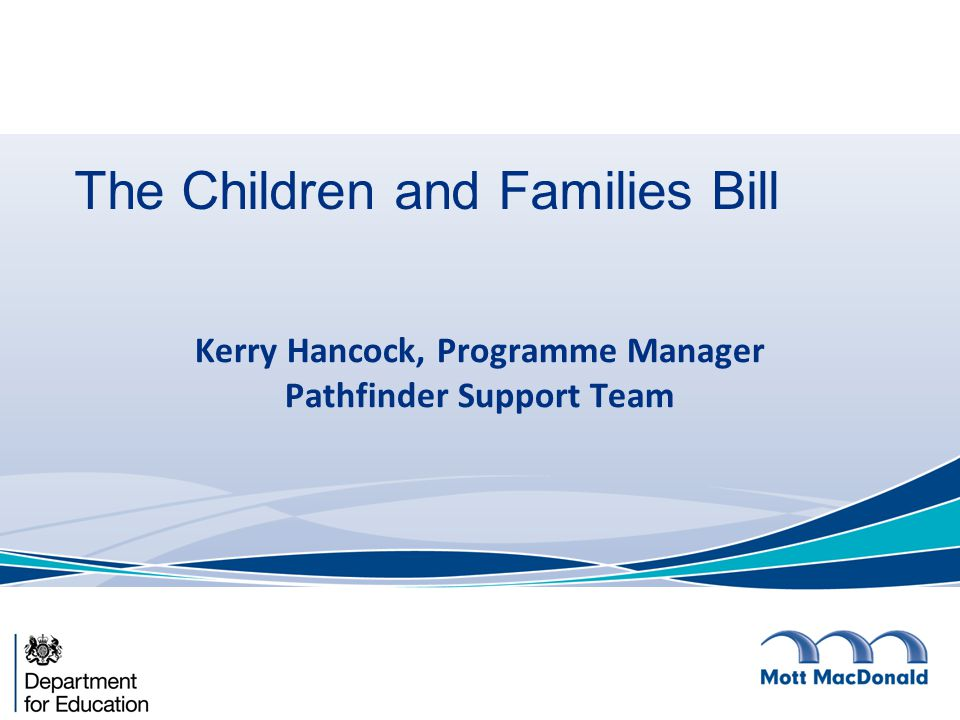 The Children and Families Bill Kerry Hancock, Programme Manager Pathfinder Support Team
