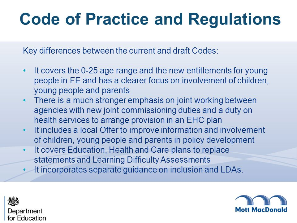 Key differences between the current and draft Codes: It covers the 0-25 age range and the new entitlements for young people in FE and has a clearer fo