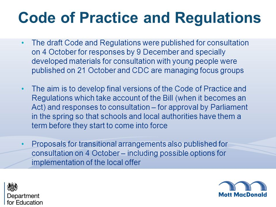 The draft Code and Regulations were published for consultation on 4 October for responses by 9 December and specially developed materials for consultation with young people were published on 21 October and CDC are managing focus groups The aim is to develop final versions of the Code of Practice and Regulations which take account of the Bill (when it becomes an Act) and responses to consultation – for approval by Parliament in the spring so that schools and local authorities have them a term before they start to come into force Proposals for transitional arrangements also published for consultation on 4 October – including possible options for implementation of the local offer Code of Practice and Regulations