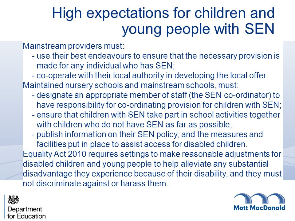 High expectations for children and young people with SEN Mainstream providers must: - use their best endeavours to ensure that the necessary provision is made for any individual who has SEN; - co-operate with their local authority in developing the local offer.