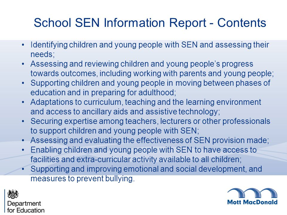 School SEN Information Report - Contents Identifying children and young people with SEN and assessing their needs; Assessing and reviewing children and young people's progress towards outcomes, including working with parents and young people; Supporting children and young people in moving between phases of education and in preparing for adulthood; Adaptations to curriculum, teaching and the learning environment and access to ancillary aids and assistive technology; Securing expertise among teachers, lecturers or other professionals to support children and young people with SEN; Assessing and evaluating the effectiveness of SEN provision made; Enabling children and young people with SEN to have access to facilities and extra-curricular activity available to all children; Supporting and improving emotional and social development, and measures to prevent bullying.