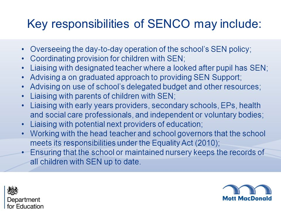 Key responsibilities of SENCO may include: Overseeing the day-to-day operation of the school's SEN policy; Coordinating provision for children with SEN; Liaising with designated teacher where a looked after pupil has SEN; Advising a on graduated approach to providing SEN Support; Advising on use of school's delegated budget and other resources; Liaising with parents of children with SEN; Liaising with early years providers, secondary schools, EPs, health and social care professionals, and independent or voluntary bodies; Liaising with potential next providers of education; Working with the head teacher and school governors that the school meets its responsibilities under the Equality Act (2010); Ensuring that the school or maintained nursery keeps the records of all children with SEN up to date.