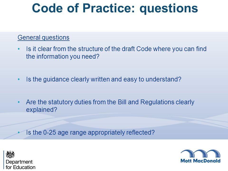 General questions Is it clear from the structure of the draft Code where you can find the information you need? Is the guidance clearly written and ea