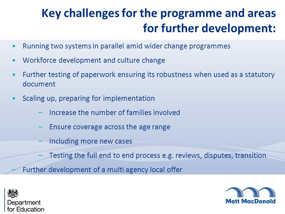 Key challenges for the programme and areas for further development: Running two systems in parallel amid wider change programmes Workforce development and culture change Further testing of paperwork ensuring its robustness when used as a statutory document Scaling up, preparing for implementation –Increase the number of families involved –Ensure coverage across the age range –Including more new cases –Testing the full end to end process e.g.