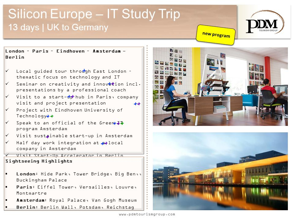 www.pdmtourismgroup.com Silicon Europe – IT Study Trip 13 days | UK to Germany London – Paris – Eindhoven – Amsterdam - Berlin Local guided tour through East London – thematic focus on technology and IT Seminar on creativity and innovation incl.