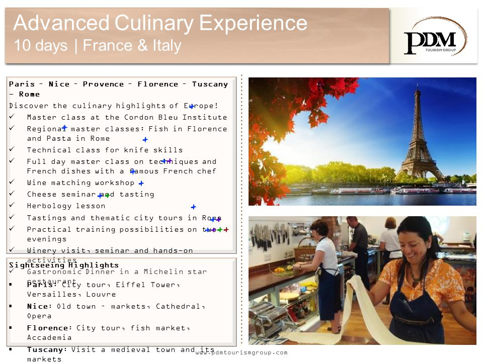 www.pdmtourismgroup.com Advanced Culinary Experience 10 days | France & Italy Paris – Nice – Provence – Florence – Tuscany - Rome Discover the culinary highlights of Europe.
