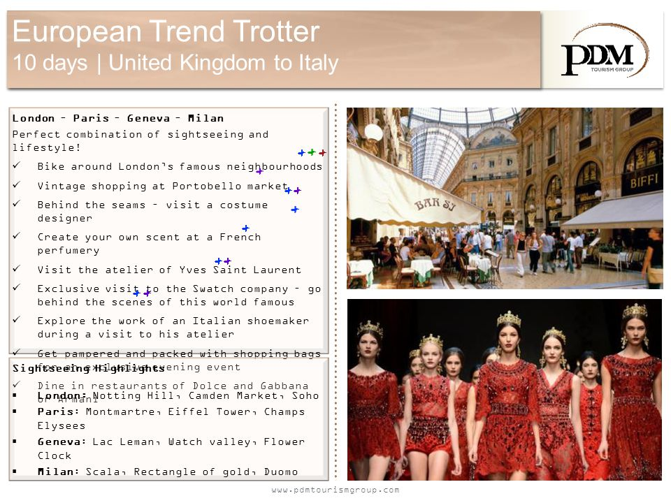 www.pdmtourismgroup.com European Trend Trotter 10 days | United Kingdom to Italy Sightseeing Highlights  London: Notting Hill, Camden Market, Soho  Paris: Montmartre, Eiffel Tower, Champs Elysees  Geneva: Lac Leman, Watch valley, Flower Clock  Milan: Scala, Rectangle of gold, Duomo