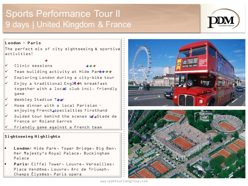 www.pdmtourismgroup.com Sports Performance Tour II 9 days | United Kingdom & France London - Paris The perfect mix of city sightseeing & sportive activities.