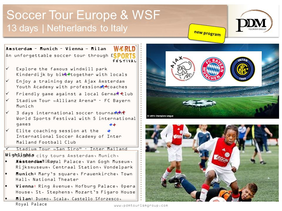 www.pdmtourismgroup.com Soccer Tour Europe & WSF 13 days | Netherlands to Italy Amsterdam – Munich – Vienna - Milan An unforgettable soccer tour through Europe.