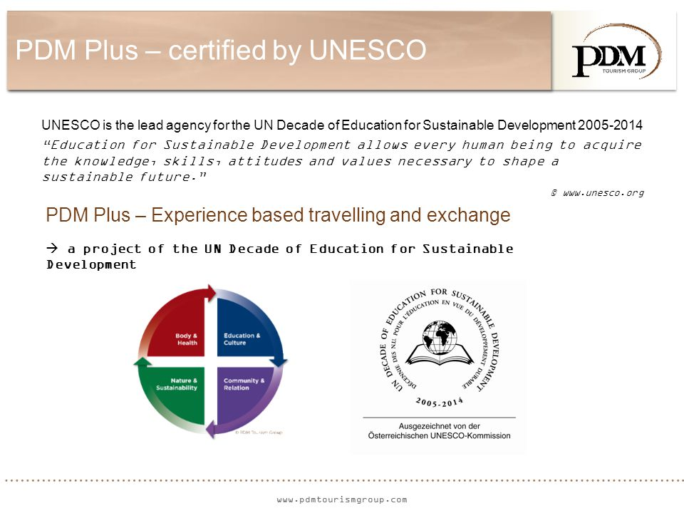 www.pdmtourismgroup.com PDM Plus – certified by UNESCO UNESCO is the lead agency for the UN Decade of Education for Sustainable Development 2005-2014 Education for Sustainable Development allows every human being to acquire the knowledge, skills, attitudes and values necessary to shape a sustainable future. © www.unesco.org PDM Plus – Experience based travelling and exchange  a project of the UN Decade of Education for Sustainable Development