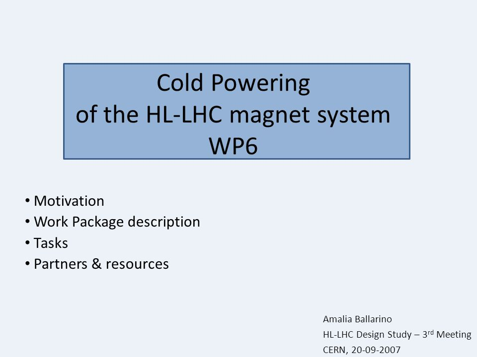 Cold Powering of the HL-LHC magnet system WP6 Motivation Work Package description Tasks Partners & resources Amalia Ballarino HL-LHC Design Study – 3 rd Meeting CERN, 20-09-2007