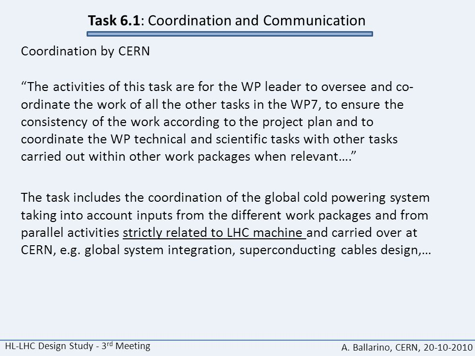 """HL-LHC Design Study - 3 rd Meeting A. Ballarino, CERN, 20-10-2010 Task 6.1: Coordination and Communication Coordination by CERN """"The activities of thi"""