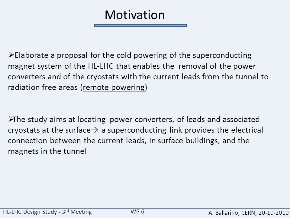 HL-LHC Design Study - 3 rd Meeting A. Ballarino, CERN, 20-10-2010 Motivation  Elaborate a proposal for the cold powering of the superconducting magne