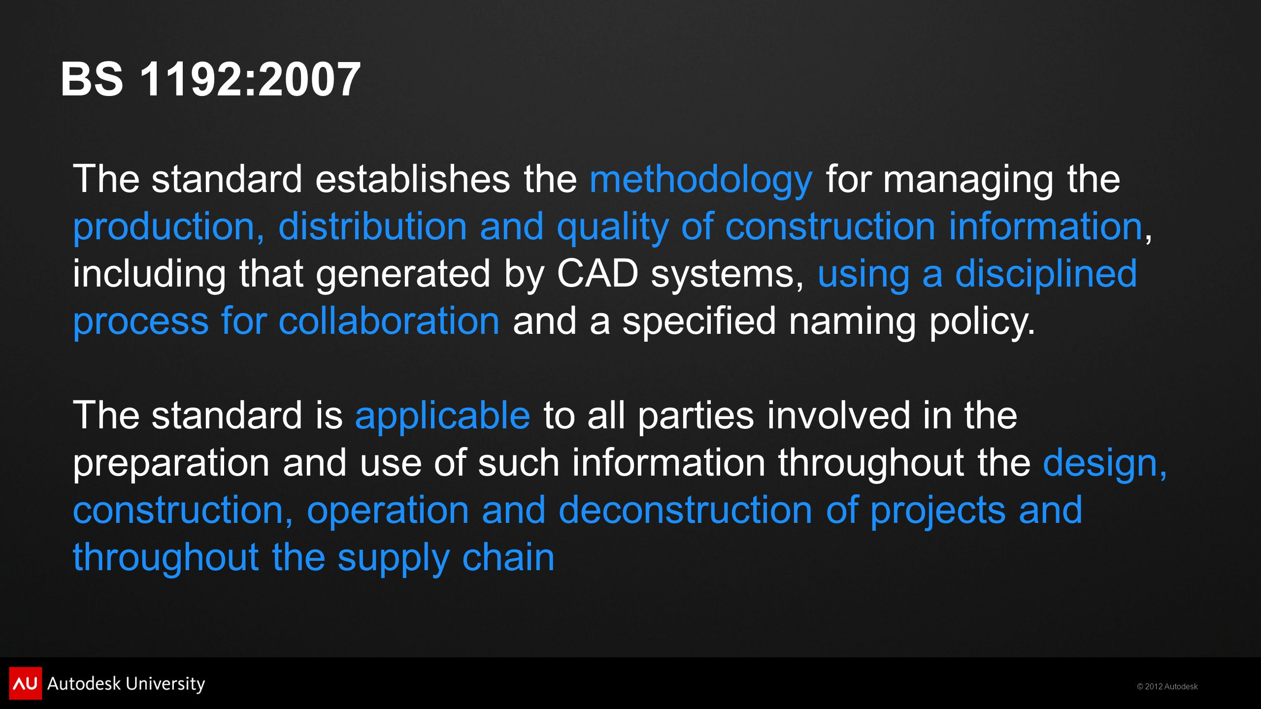 © 2012 Autodesk BS 1192:2007 The standard establishes the methodology for managing the production, distribution and quality of construction information, including that generated by CAD systems, using a disciplined process for collaboration and a specified naming policy.